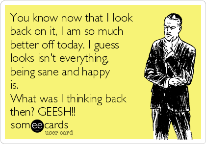 You know now that I look back on it, I am so much better off today. I guess looks isn't everything, being sane and happy is. What was I thinking back then? GEESH!!