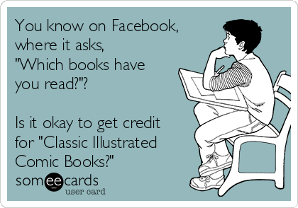 """You know on Facebook, where it asks, """"Which books have you read?""""?   Is it okay to get credit for """"Classic Illustrated Comic Books?"""""""