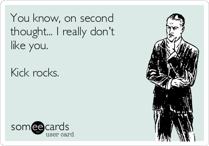 You know, on second thought... I really don't like you.  Kick rocks.