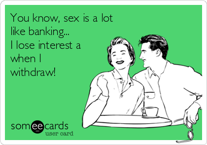 You know, sex is a lot like banking... I lose interest a when l withdraw!