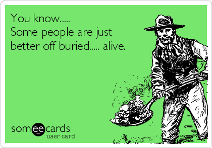 You know.....  Some people are just better off buried..... alive.