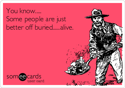 You know.....  Some people are just better off buried......alive.