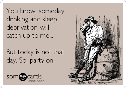 You know, someday drinking and sleep deprivation will catch up to me...  But today is not that day. So, party on.