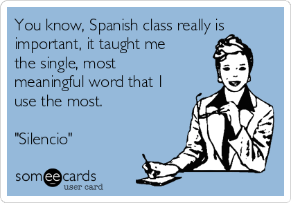 "You know, Spanish class really is important, it taught me the single, most meaningful word that I use the most.  ""Silencio"""