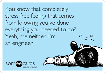 You know that completely stress-free feeling that comes from knowing you've done everything you needed to do? Yeah, me neither, I'm an engineer.