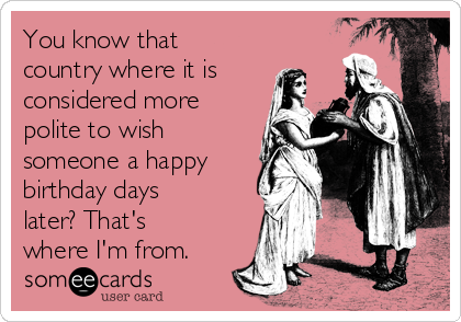 You know that country where it is considered more polite to wish someone a happy birthday days later? That's where I'm from.