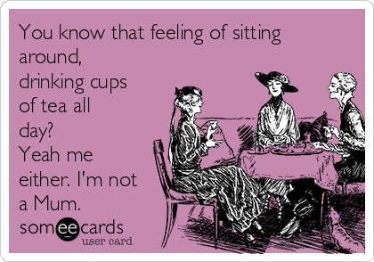 You know that feeling of sitting around, drinking cups of tea all day? Yeah me either. I'm not a Mum.