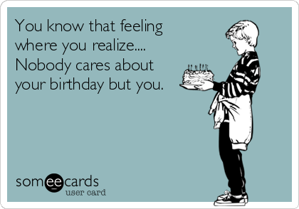 You know that feeling where you realize.... Nobody cares about your birthday but you.