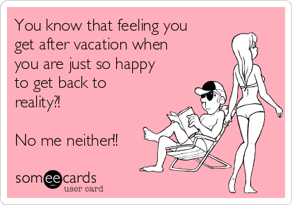 You know that feeling you get after vacation when you are just so happy to get back to reality?!  No me neither!!