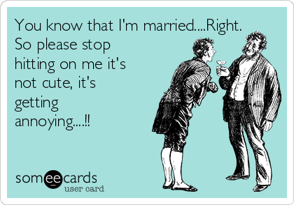 You know that I'm married....Right.  So please stop hitting on me it's not cute, it's getting annoying....!!