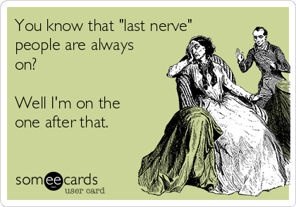 """You know that """"last nerve"""" people are always on?   Well I'm on the one after that."""