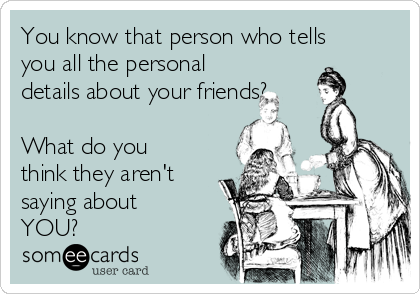 You know that person who tells you all the personal details about your friends?  What do you think they aren't saying about YOU?