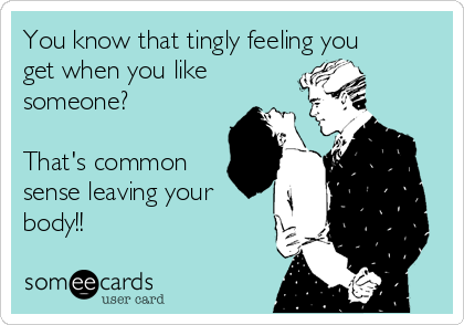 You know that tingly feeling you get when you like someone?   That's common sense leaving your body!!