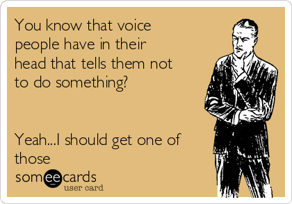 You know that voice people have in their head that tells them not to do something?   Yeah...I should get one of those