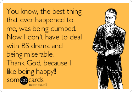 You know, the best thing  that ever happened to me, was being dumped. Now I don't have to deal with BS drama and being miserable. Thank God, because I like being happy!!