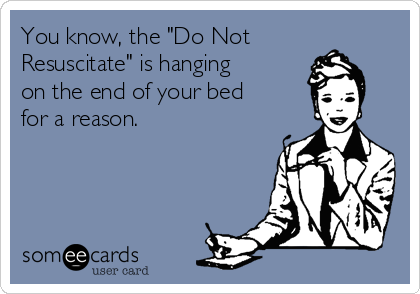 """You know, the """"Do Not Resuscitate"""" is hanging on the end of your bed for a reason."""