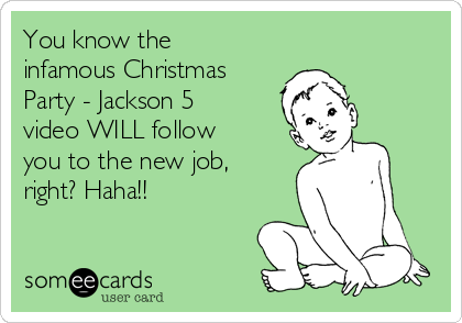 You know the infamous Christmas Party - Jackson 5 video WILL follow you to the new job, right? Haha!!