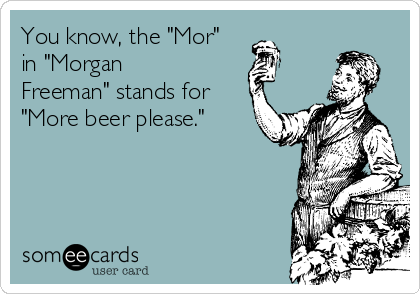 "You know, the ""Mor"" in ""Morgan Freeman"" stands for ""More beer please."""