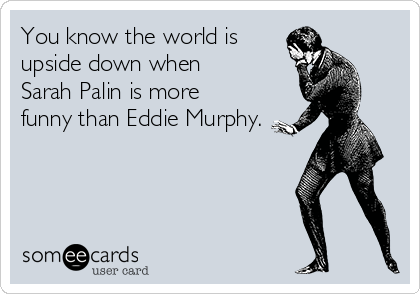 You know the world is upside down when Sarah Palin is more funny than Eddie Murphy.