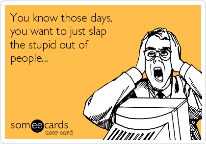 You know those days, you want to just slap the stupid out of people...