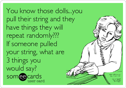 You know those dolls...you pull their string and they have things they will repeat randomly??? If someone pulled your string, what are 3 things you would say?