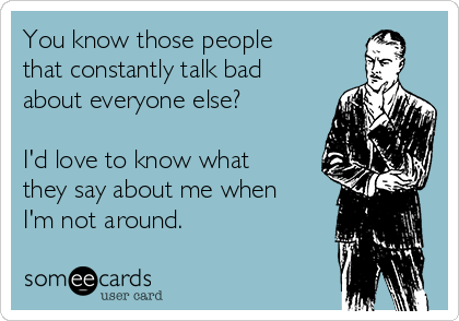 You know those people that constantly talk bad about everyone else?   I'd love to know what they say about me when I'm not around.