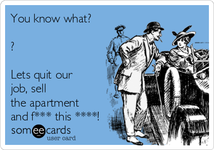 You know what?  ?  Lets quit our job, sell the apartment and f*** this ****!