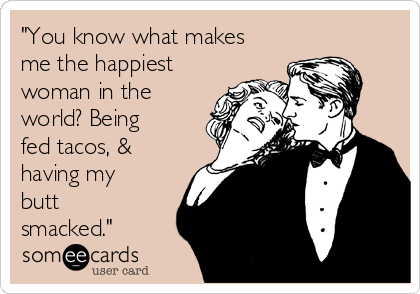 """You know what makes me the happiest woman in the world? Being fed tacos, & having my butt smacked."""
