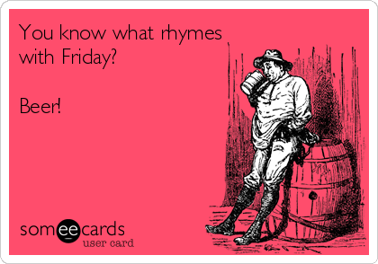 You know what rhymes with Friday?  Beer!