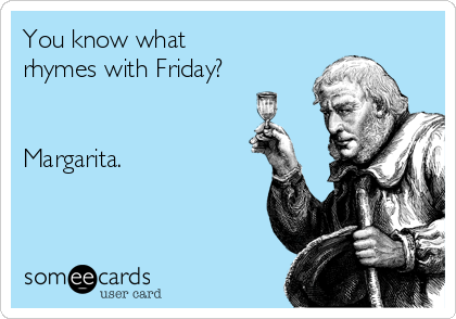 You know what rhymes with Friday?   Margarita.