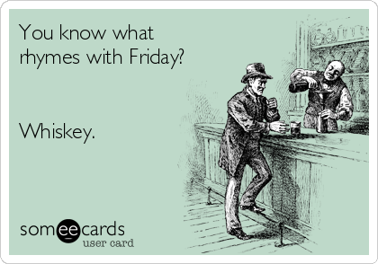 You know what rhymes with Friday?   Whiskey.