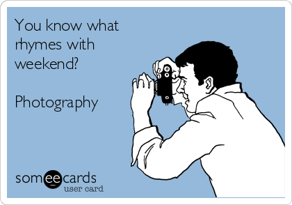 You know what rhymes with weekend?   Photography