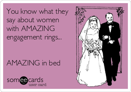 You know what they say about women with AMAZING engagement rings...   AMAZING in bed