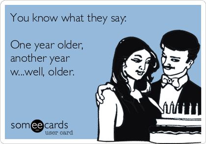 You know what they say:  One year older, another year w...well, older.
