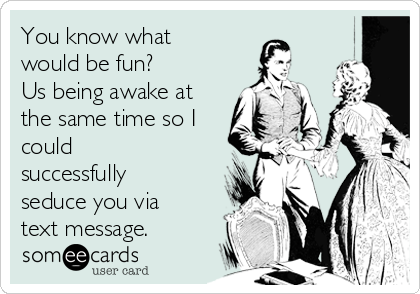 You know what would be fun? Us being awake at the same time so I could successfully seduce you via text message.