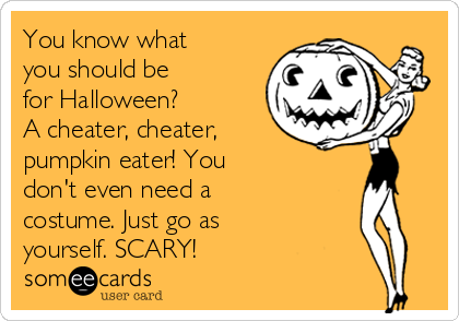 You know what you should be for Halloween? A cheater, cheater, pumpkin eater! You don't even need a costume. Just go as yourself. SCARY!