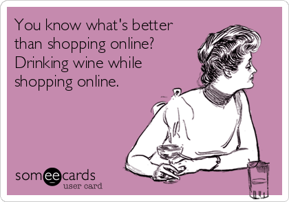 You know what's better than shopping online? Drinking wine while shopping online.