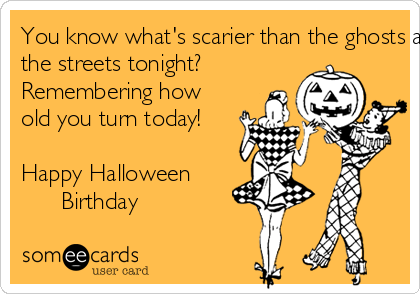 You know what's scarier than the ghosts and ghoulies roaming  the streets tonight?  Remembering how old you turn today!   Happy Halloween        Birthday