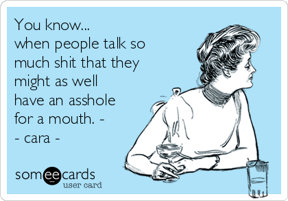 You know...  when people talk so much shit that they might as well have an asshole for a mouth. - - cara -