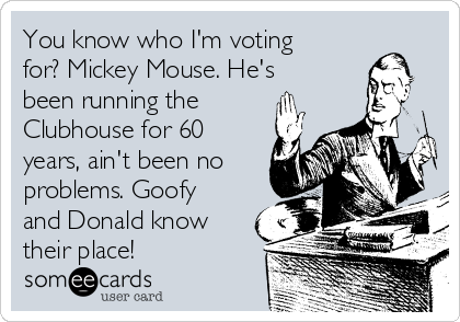 You know who I'm voting for? Mickey Mouse. He's been running the Clubhouse for 60 years, ain't been no problems. Goofy and Donald know their place!