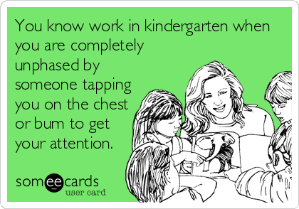 You know work in kindergarten when you are completely unphased by someone tapping you on the chest or bum to get your attention.