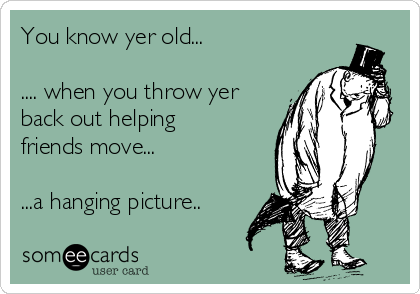 You know yer old...  .... when you throw yer back out helping friends move...  ...a hanging picture..