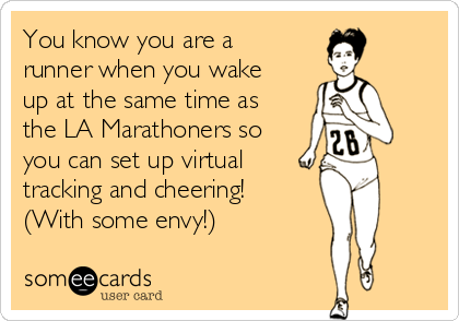 You know you are a runner when you wake up at the same time as the LA Marathoners so you can set up virtual  tracking and cheering! (With some envy!)