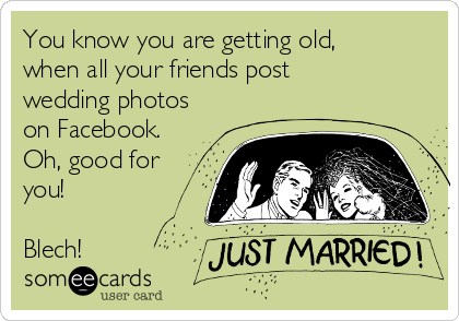 You know you are getting old, when all your friends post wedding photos on Facebook. Oh, good for you!   Blech!