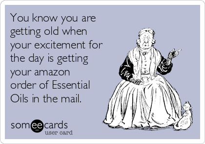 You know you are getting old when your excitement for the day is getting your amazon order of Essential Oils in the mail.