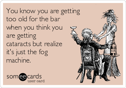 You know you are getting too old for the bar when you think you are getting cataracts but realize it's just the fog machine.