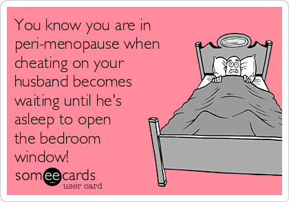 You know you are in peri-menopause when cheating on your husband becomes waiting until he's asleep to open the bedroom window!
