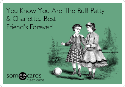 You Know You Are The Bull! Patty & Charlette....Best Friend's Forever!