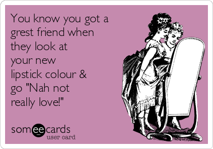 "You know you got a grest friend when they look at your new lipstick colour & go ""Nah not really love!"""
