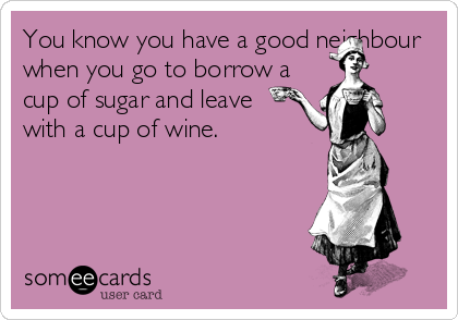You know you have a good neighbour when you go to borrow a cup of sugar and leave with a cup of wine.